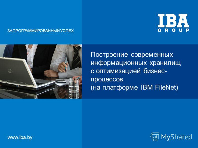 Построение современных информационных хранилищ с оптимизацией бизнес- процессов (на платформе IBM FileNet) ЗАПРОГРАММИРОВАННЫЙ УСПЕХ www.iba.by