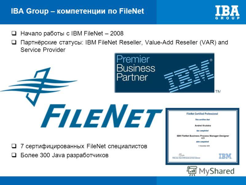 IBA Group – компетенции по FileNet Начало работы с IBM FileNet – 2008 Партнёрские статусы: IBM FileNet Reseller, Value-Add Reseller (VAR) and Service Provider 7 сертифицированных FileNet специалистов Более 300 Java разработчиков