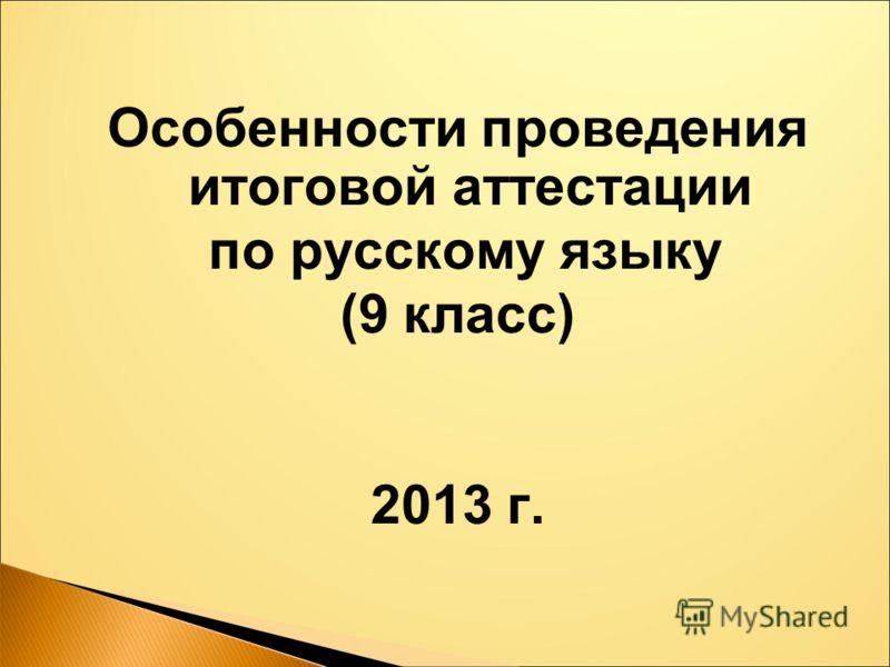 Особенности проведения итоговой аттестации по русскому языку (9 класс) 2013 г.