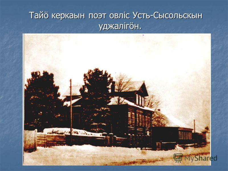 Тайö керкаын поэт овліс Усть-Сысольскын уджалігöн.