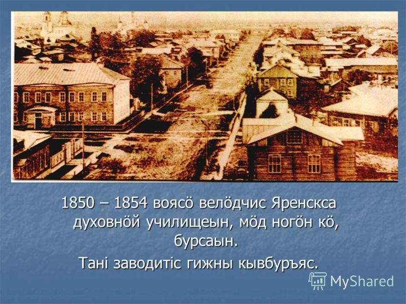 1850 – 1854 воясö велöдчис Яренскса духовнöй училищеын, мöд ногöн кö, бурсаын. Тані заводитіс гижны кывбуръяс.