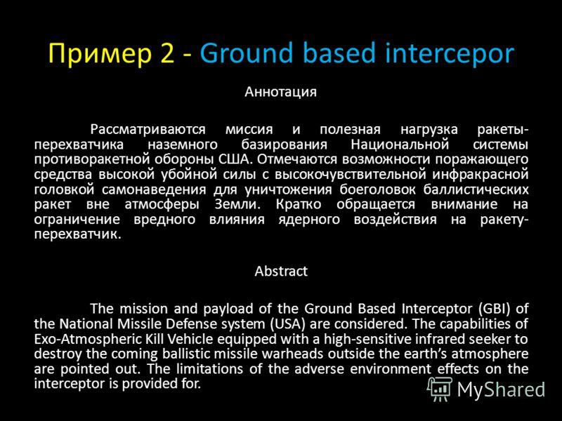 Пример 2 - Ground based intercepor Аннотация Рассматриваются миссия и полезная нагрузка ракеты- перехватчика наземного базирования Национальной системы противоракетной обороны США. Отмечаются возможности поражающего средства высокой убойной силы с вы