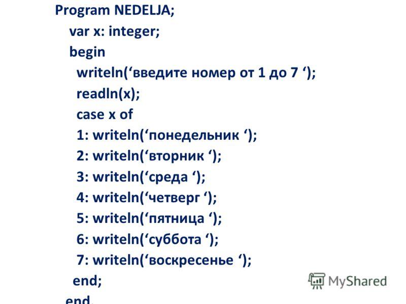 Program NEDELJA; var x: integer; begin writeln(введите номер от 1 до 7 ); readln(x); case x of 1: writeln(понедельник ); 2: writeln(вторник ); 3: writeln(среда ); 4: writeln(четверг ); 5: writeln(пятница ); 6: writeln(суббота ); 7: writeln(воскресень