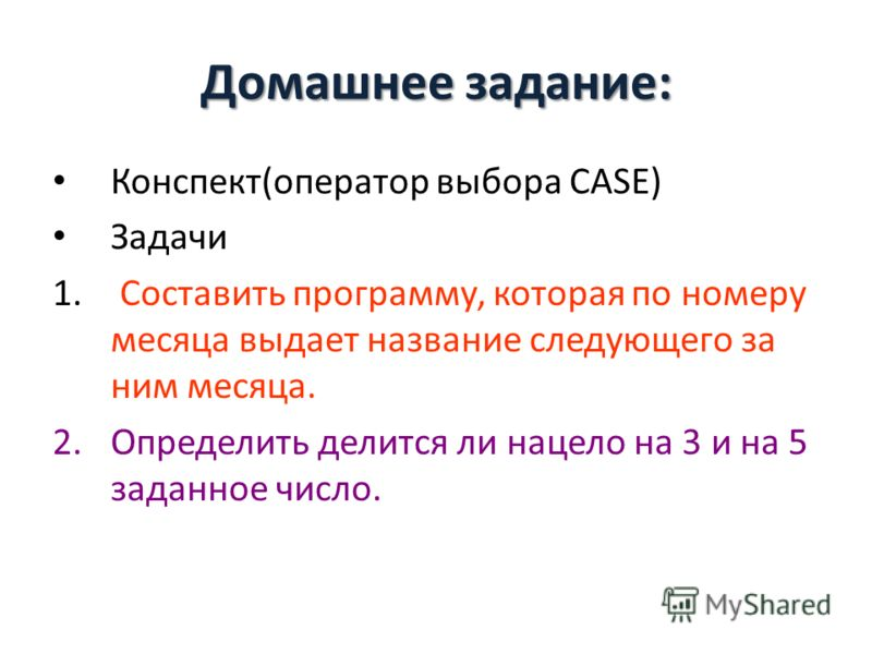Домашнее задание: Конспект(оператор выбора CASE) Задачи 1. Составить программу, которая по номеру месяца выдает название следующего за ним месяца. 2.Определить делится ли нацело на 3 и на 5 заданное число.