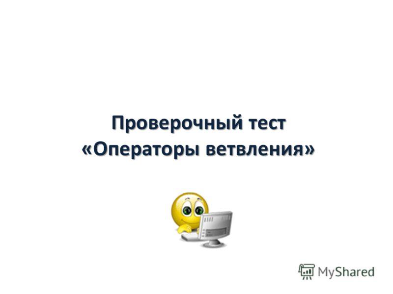 Проверочный тест «Операторы ветвления»