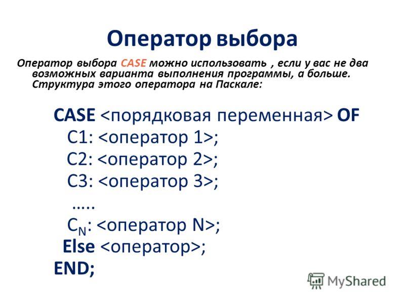 Оператор выбора Оператор выбора CASE можно использовать, если у вас не два возможных варианта выполнения программы, а больше. Структура этого оператора на Паскале: CASE OF C1: ; C2: ; C3: ; ….. C N : ; Else ; END;