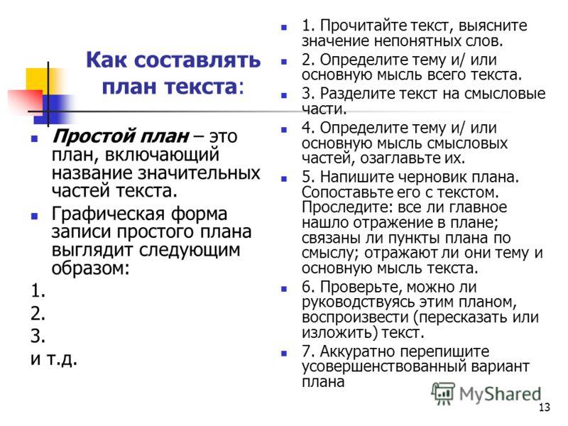 13 Как составлять план текста: Простой план – это план, включающий название значительных частей текста. Графическая форма записи простого плана выглядит следующим образом: 1. 2. 3. и т.д. 1. Прочитайте текст, выясните значение непонятных слов. 2. Опр