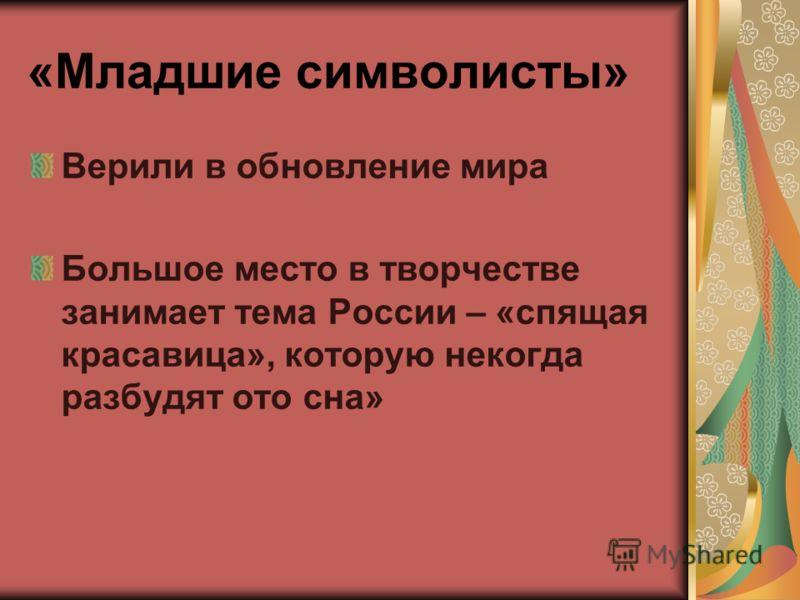 «Младшие символисты» Верили в обновление мира Большое место в творчестве занимает тема России – «спящая красавица», которую некогда разбудят ото сна»