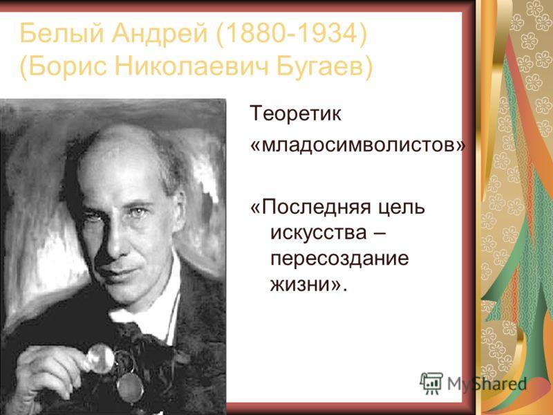 Белый Андрей (1880-1934) (Борис Николаевич Бугаев) Теоретик «младосимволистов» «Последняя цель искусства – пересоздание жизни».