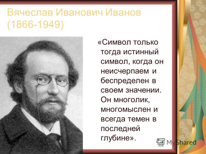 Вячеслав Иванович Иванов (1866-1949) «Символ только тогда истинный символ, когда он неисчерпаем и беспределен в своем значении. Он многолик, многомыслен и всегда темен в последней глубине».