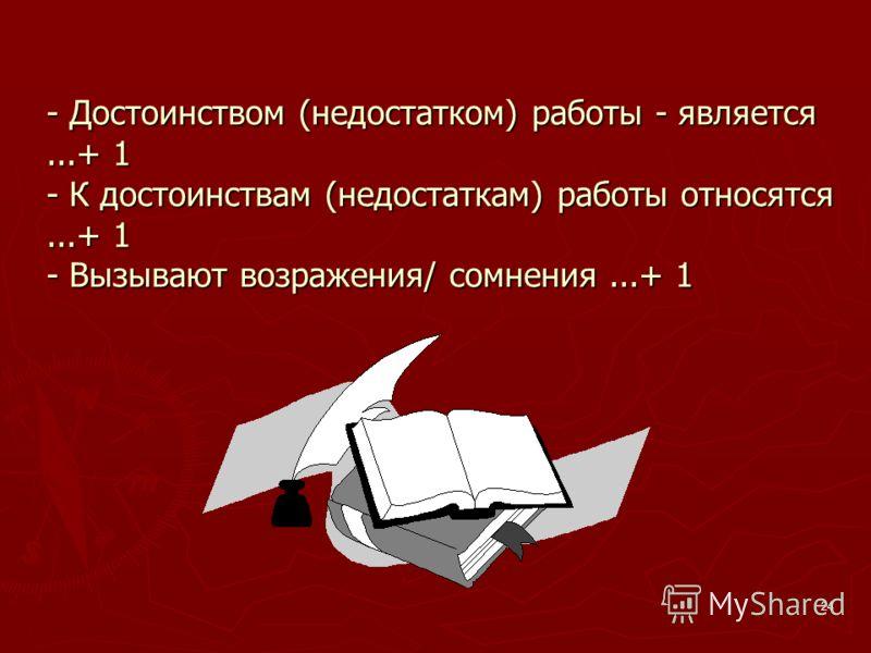 24 - Достоинством (недостатком) работы - является...+ 1 - К достоинствам (недостаткам) работы относятся...+ 1 - Вызывают возражения/ сомнения...+ 1