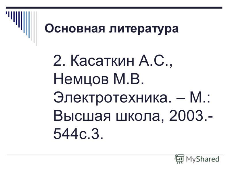 Основная литература 2. Касаткин А.С., Немцов М.В. Электротехника. – М.: Высшая школа, 2003.- 544с.3.