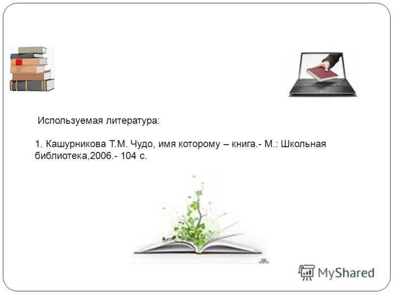Используемая литература: 1. Кашурникова Т.М. Чудо, имя которому – книга.- М.: Школьная библиотека,2006.- 104 с.
