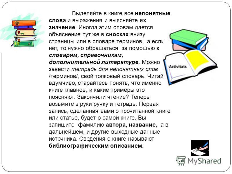 Выделяйте в книге все непонятные слова и выражения и выясняйте их значение. Иногда этим словам дается объяснение тут же в сносках внизу страницы или в словаре терминов, а если нет, то нужно обращаться за помощью к словарям, справочникам, дополнительн