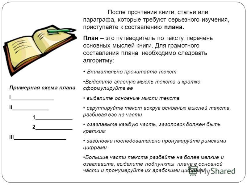 После прочтения книги, статьи или параграфа, которые требуют серьезного изучения, приступайте к составлению плана. План – это путеводитель по тексту, перечень основных мыслей книги. Для грамотного составления плана необходимо следовать алгоритму: Вни
