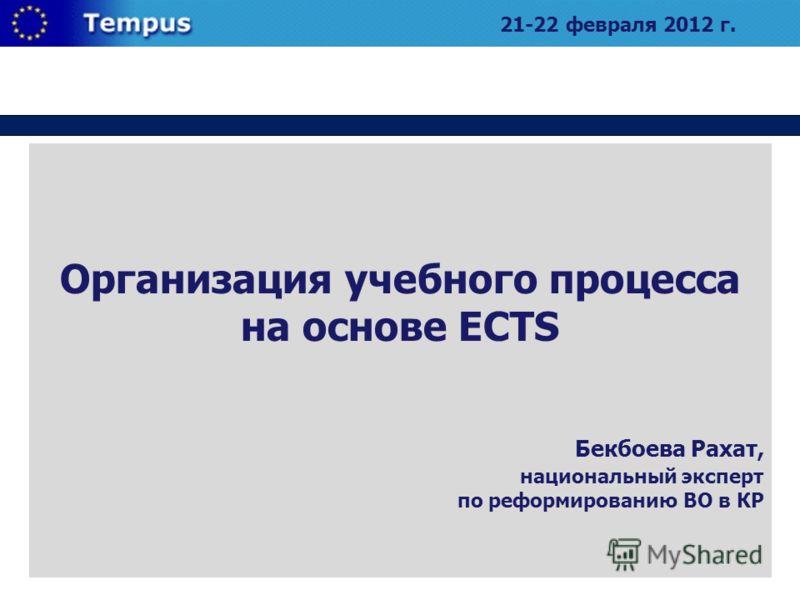 Организация учебного процесса на основе ECTS Бекбоева Рахат, национальный эксперт по реформированию ВО в КР 21-22 февраля 2012 г.