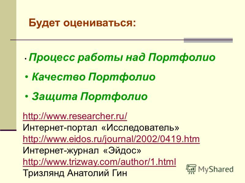 Будет оцениваться: Процесс работы над Портфолио Качество Портфолио Защита Портфолио http://www.researcher.ru/ Интернет-портал «Исследователь» http://www.eidos.ru/journal/2002/0419.htm Интернет-журнал «Эйдос» http://www.trizway.com/author/1.html Тризл