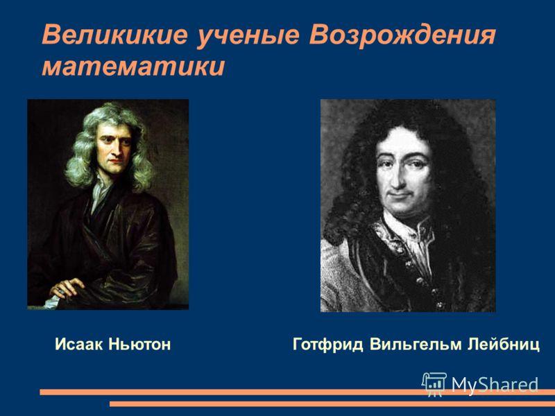 Великикие ученые Возрождения математики Исаак НьютонГотфрид Вильгельм Лейбниц
