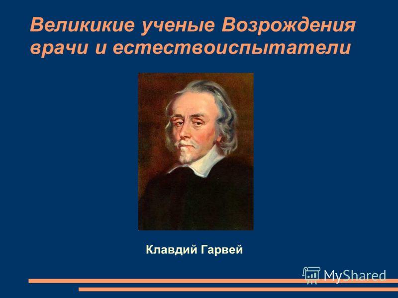 Великикие ученые Возрождения врачи и естествоиспытатели Клавдий Гарвей