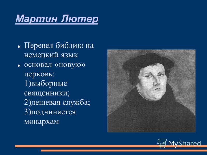 Мартин Лютер Перевел библию на немецкий язык основал «новую» церковь: 1)выборные священники; 2)дешевая служба; 3)подчиняется монархам