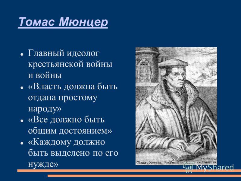 Томас Мюнцер Главный идеолог крестьянской войны и войны «Власть должна быть отдана простому народу» «Все должно быть общим достоянием» «Каждому должно быть выделено по его нужде»