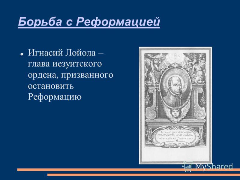 Борьба с Реформацией Игнасий Лойола – глава иезуитского ордена, призванного остановить Реформацию