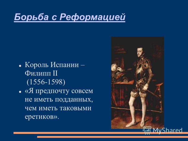 Борьба с Реформацией Король Испании – Филипп II (1556-1598) «Я предпочту совсем не иметь подданных, чем иметь таковыми еретиков».