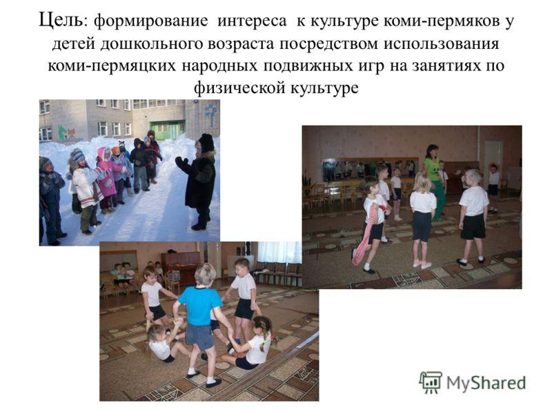 Цель : формирование интереса к культуре коми-пермяков у детей дошкольного возраста посредством использования коми-пермяцких народных подвижных игр на занятиях по физической культуре