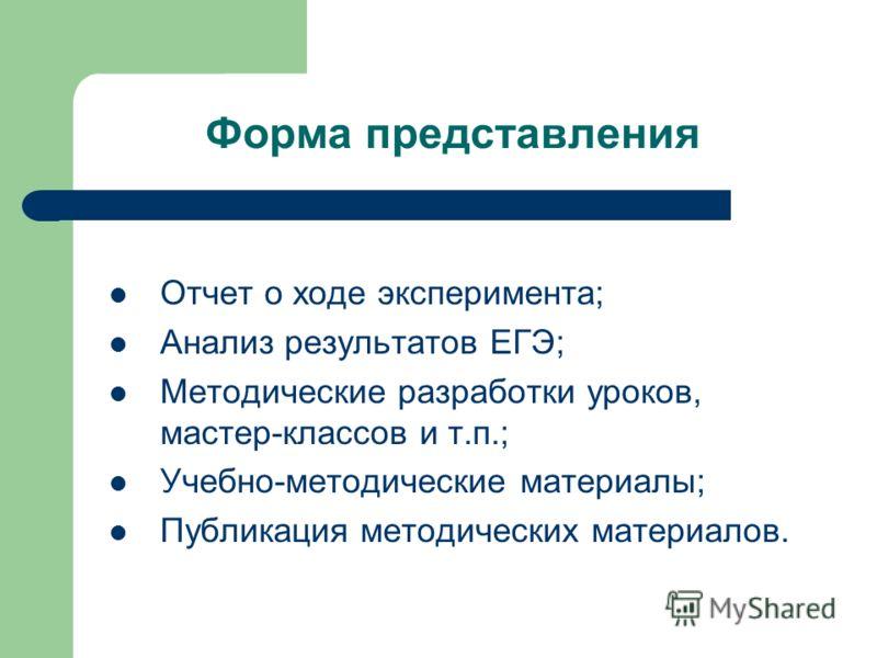 Форма представления Отчет о ходе эксперимента; Анализ результатов ЕГЭ; Методические разработки уроков, мастер-классов и т.п.; Учебно-методические материалы; Публикация методических материалов.
