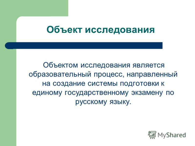 Объект исследования Объектом исследования является образовательный процесс, направленный на создание системы подготовки к единому государственному экзамену по русскому языку.
