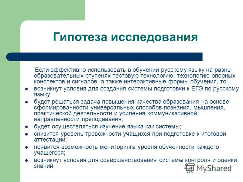Гипотеза исследования Если эффективно использовать в обучении русскому языку на разны образовательных ступенях тестовую технологию, технологию опорных конспектов и сигналов, а также интерактивные формы обучения, то возникнут условия для создания сист