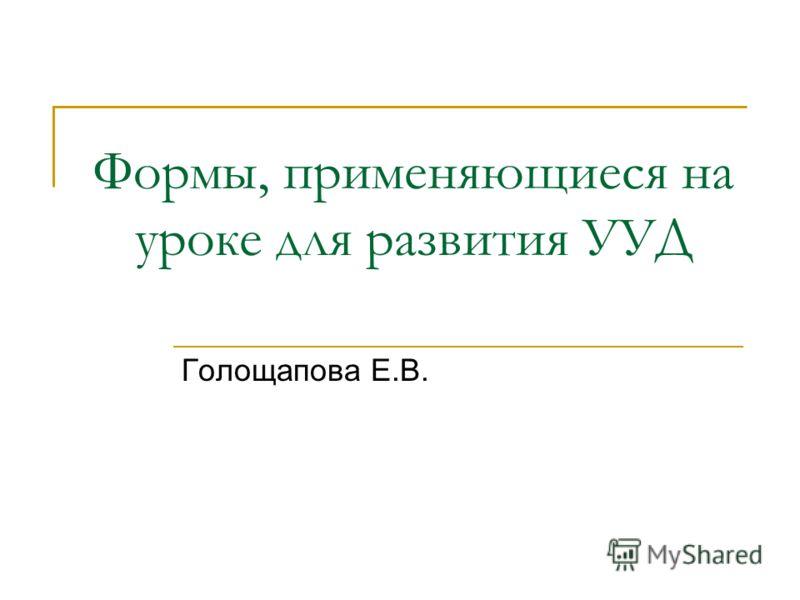 Формы, применяющиеся на уроке для развития УУД Голощапова Е.В.