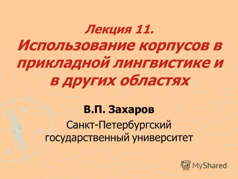 Лекция 11. Использование корпусов в прикладной лингвистике и в других областях В.П. Захаров Санкт-Петербургский государственный университет