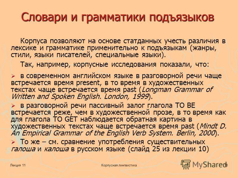Лекция 11Корпусная лингвистика18 Словари и грамматики подъязыков Корпуса позволяют на основе статданных учесть различия в лексике и грамматике применительно к подъязыкам (жанры, стили, языки писателей, специальные языки). Так, например, корпусные исс