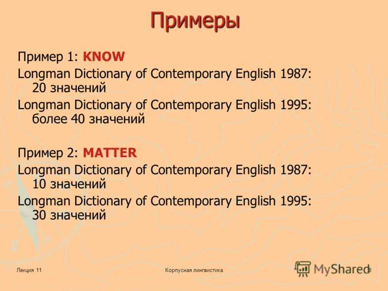 Лекция 11Корпусная лингвистика8 Примеры Пример 1: KNOW Longman Dictionary of Contemporary English 1987: 20 значений Longman Dictionary of Contemporary English 1995: более 40 значений Пример 2: MATTER Longman Dictionary of Contemporary English 1987: 1