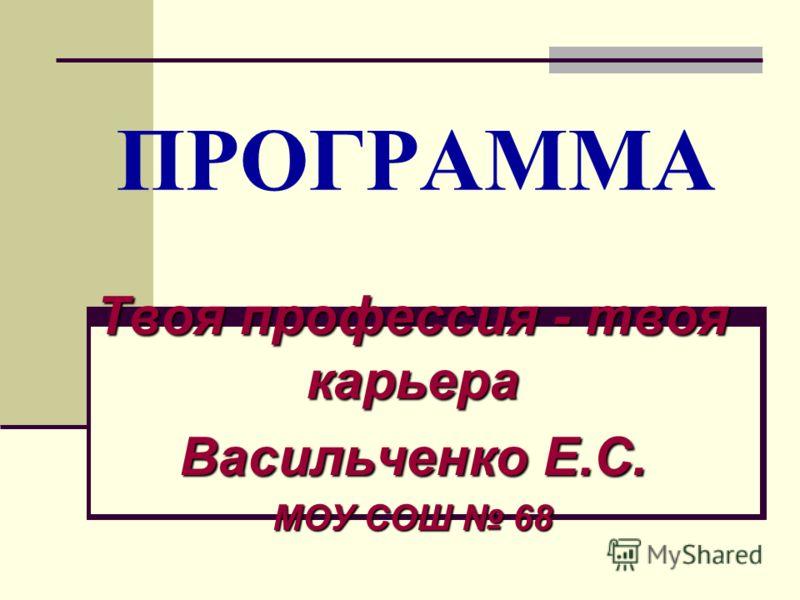ПРОГРАММА Твоя профессия - твоя карьера Васильченко Е.С. МОУ СОШ 68