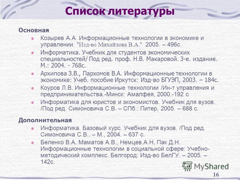 16 Список литературы Основная Козырев А.А. Информационные технологии в экономике и управлении.