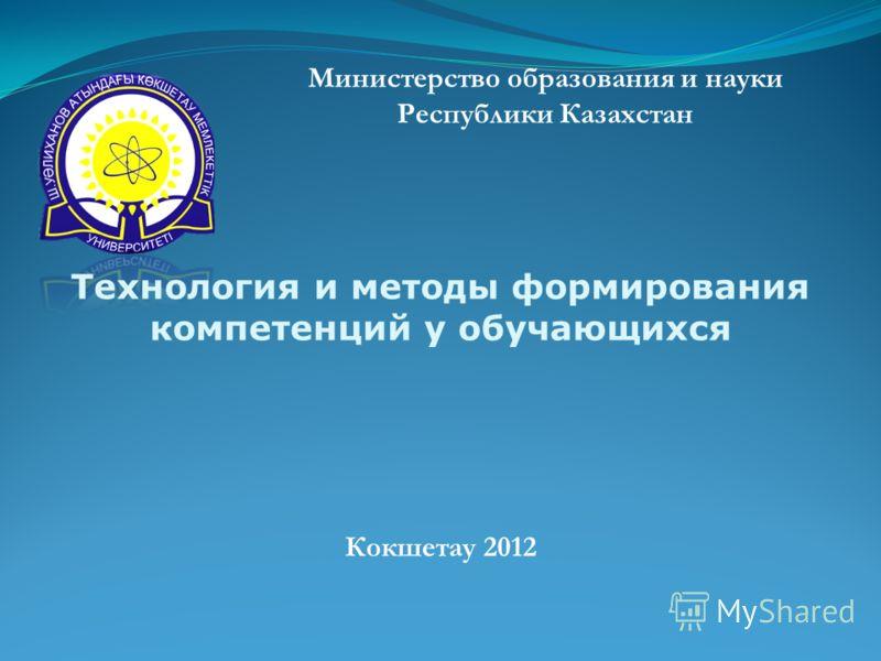 Министерство образования и науки Республики Казахстан Кокшетау 2012 Технология и методы формирования компетенций у обучающихся