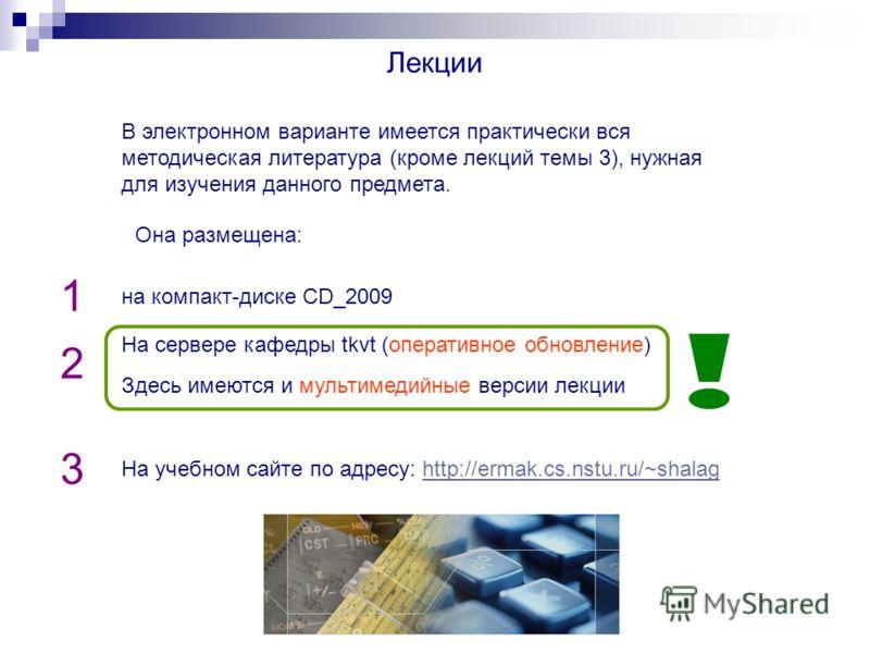 Лекции В электронном варианте имеется практически вся методическая литература (кроме лекций темы 3), нужная для изучения данного предмета. на компакт-диске CD_2009 На сервере кафедры tkvt (оперативное обновление) На учебном сайте по адресу: http://er