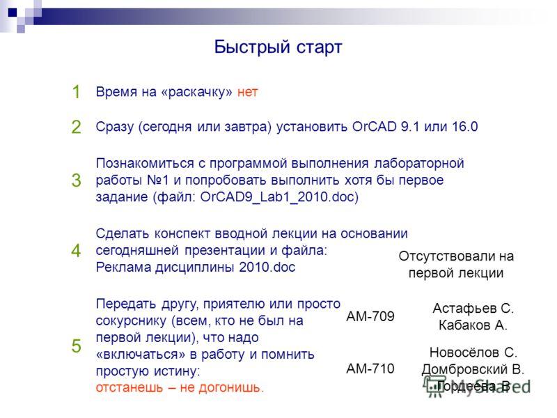Быстрый старт 1 Время на «раскачку» нет 2 Сразу (сегодня или завтра) установить OrCAD 9.1 или 16.0 3 Познакомиться с программой выполнения лабораторной работы 1 и попробовать выполнить хотя бы первое задание (файл: OrCAD9_Lab1_2010.doc) 4 Сделать кон