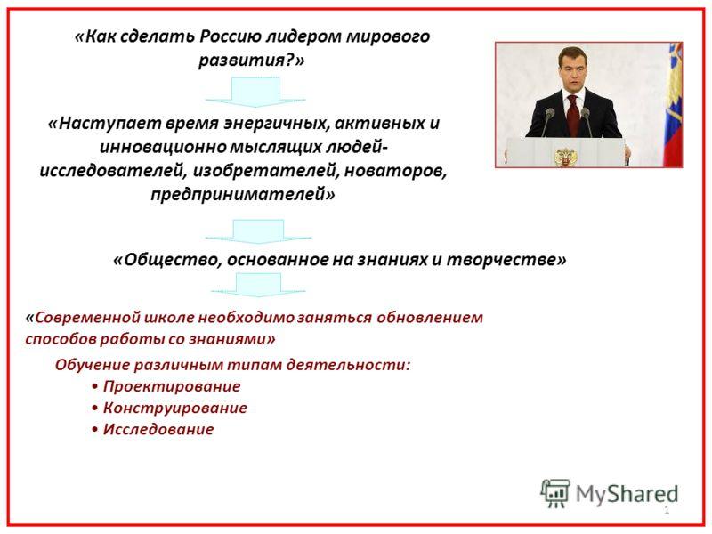 1 «Как сделать Россию лидером мирового развития?» «Наступает время энергичных, активных и инновационно мыслящих людей- исследователей, изобретателей, новаторов, предпринимателей» «Общество, основанное на знаниях и творчестве» «Современной школе необх