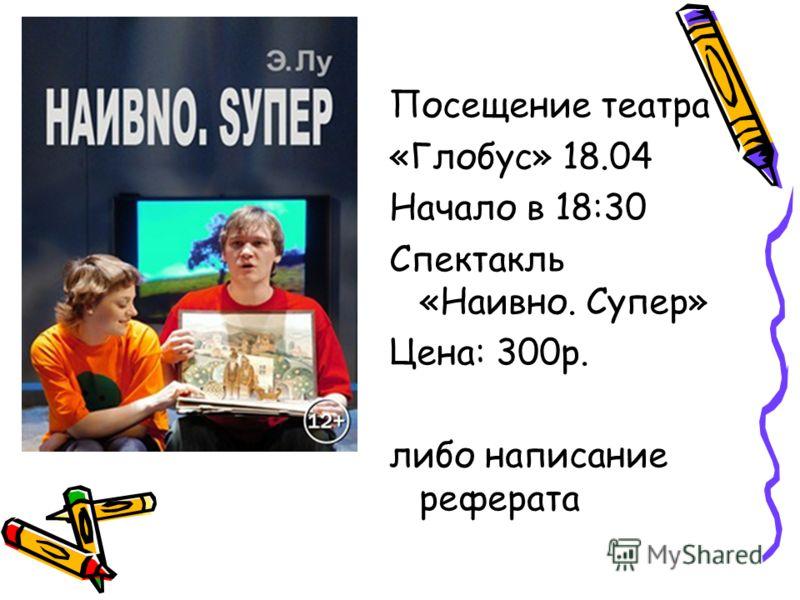 Посещение театра «Глобус» 18.04 Начало в 18:30 Спектакль «Наивно. Супер» Цена: 300р. либо написание реферата