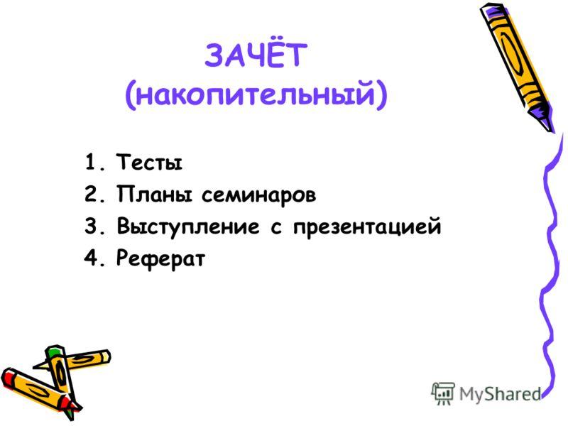 ЗАЧЁТ (накопительный) 1.Тесты 2.Планы семинаров 3. Выступление с презентацией 4. Реферат
