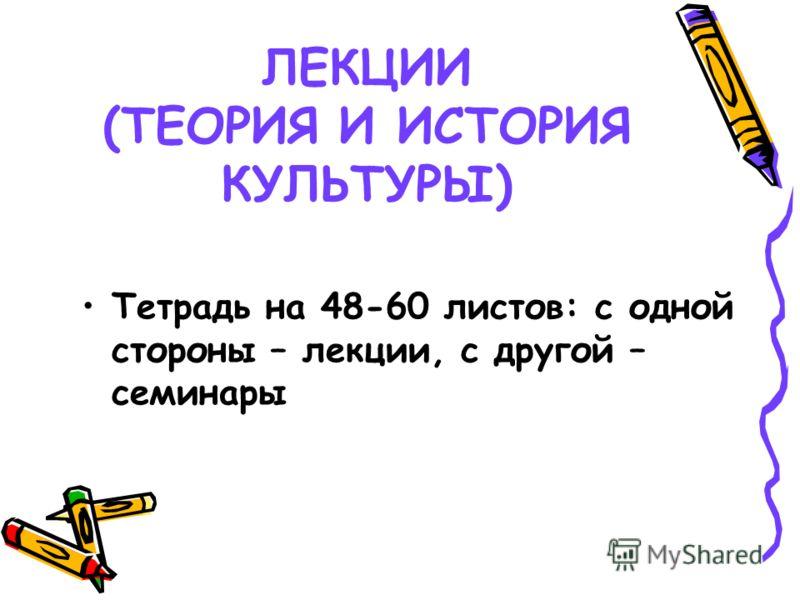 ЛЕКЦИИ (ТЕОРИЯ И ИСТОРИЯ КУЛЬТУРЫ) Тетрадь на 48-60 листов: с одной стороны – лекции, с другой – семинары