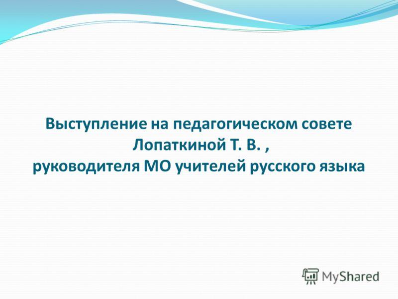 Выступление на педагогическом совете Лопаткиной Т. В., руководителя МО учителей русского языка