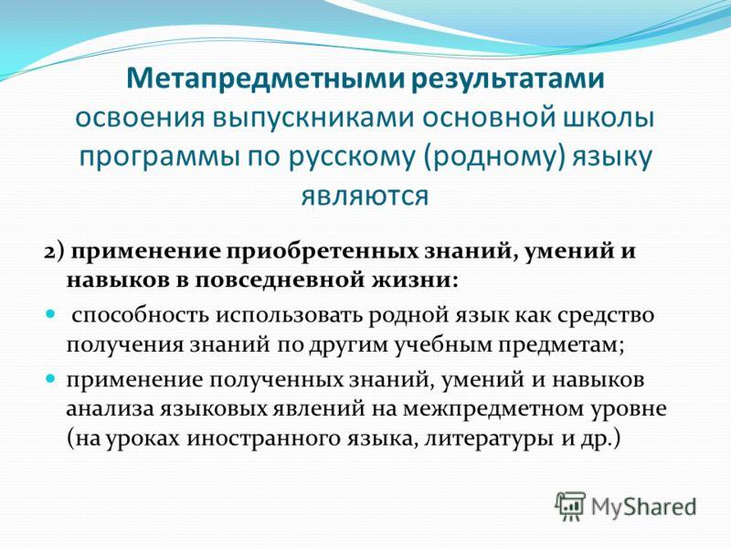 Метапредметными результатами освоения выпускниками основной школы программы по русскому (родному) языку являются 2) применение приобретенных знаний, умений и навыков в повседневной жизни: способность использовать родной язык как средство получения зн