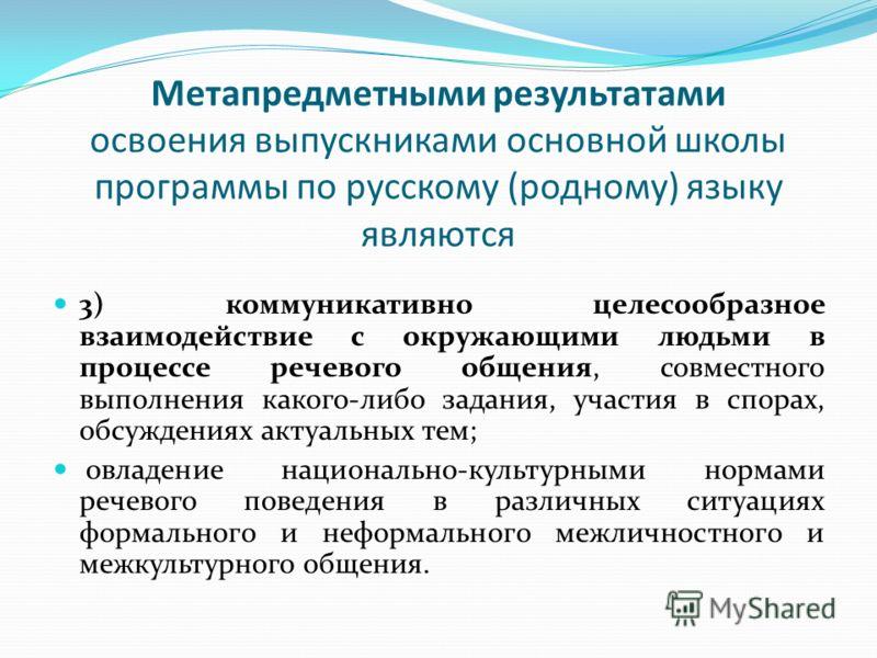 Метапредметными результатами освоения выпускниками основной школы программы по русскому (родному) языку являются 3) коммуникативно целесообразное взаимодействие с окружающими людьми в процессе речевого общения, совместного выполнения какого-либо зада