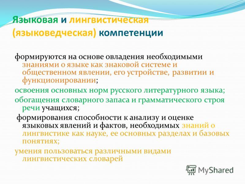Языковая и лингвистическая (языковедческая) компетенции формируются на основе овладения необходимыми знаниями о языке как знаковой системе и общественном явлении, его устройстве, развитии и функционировании; освоения основных норм русского литературн