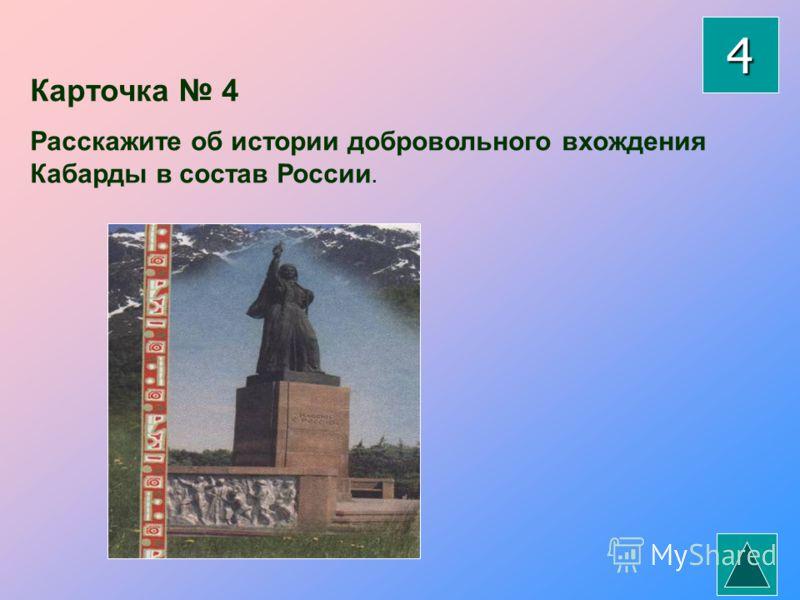 Карточка 4 Расскажите об истории добровольного вхождения Кабарды в состав России. 4