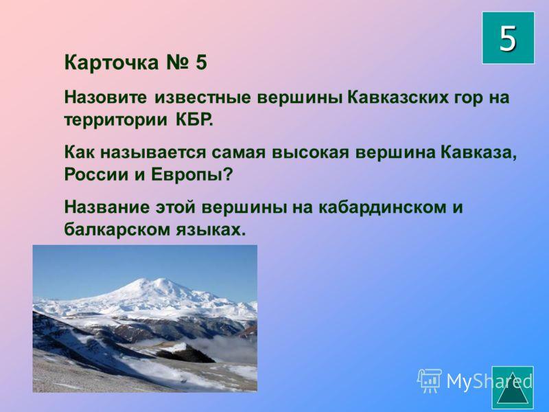 Карточка 5 Назовите известные вершины Кавказских гор на территории КБР. Как называется самая высокая вершина Кавказа, России и Европы? Название этой вершины на кабардинском и балкарском языках. 5